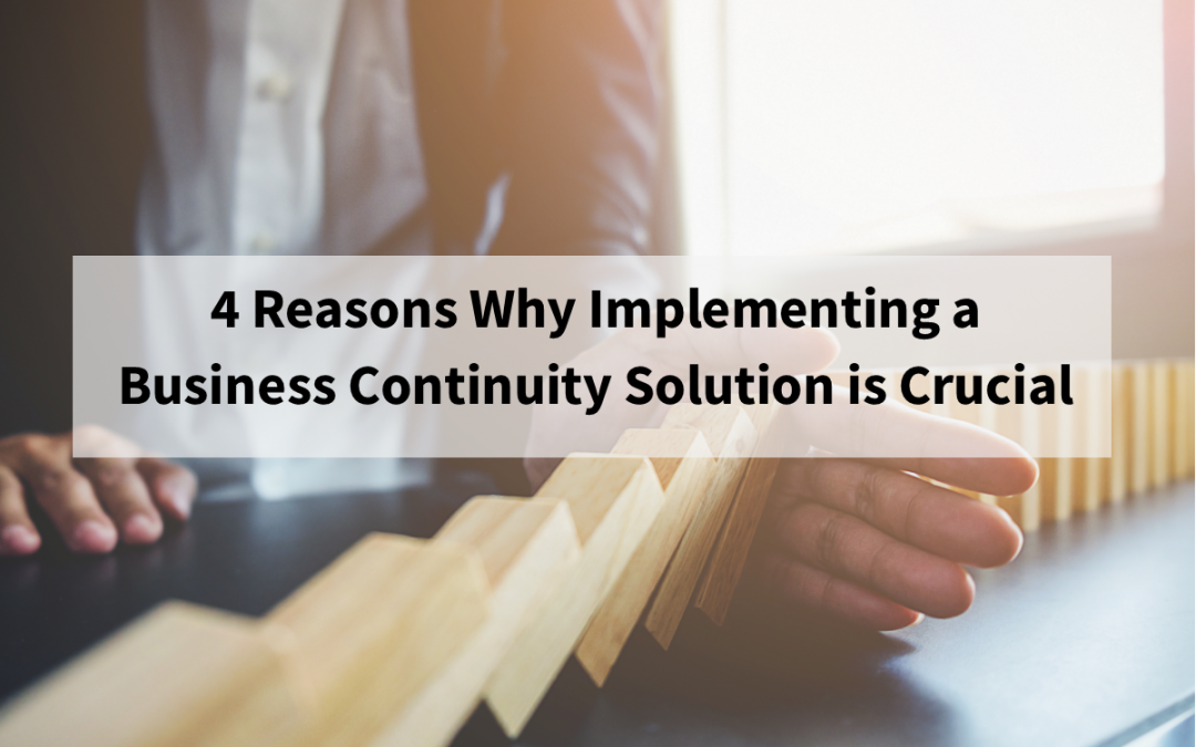 4 Reasons Why Implementing a Business Continuity Solution is Crucial