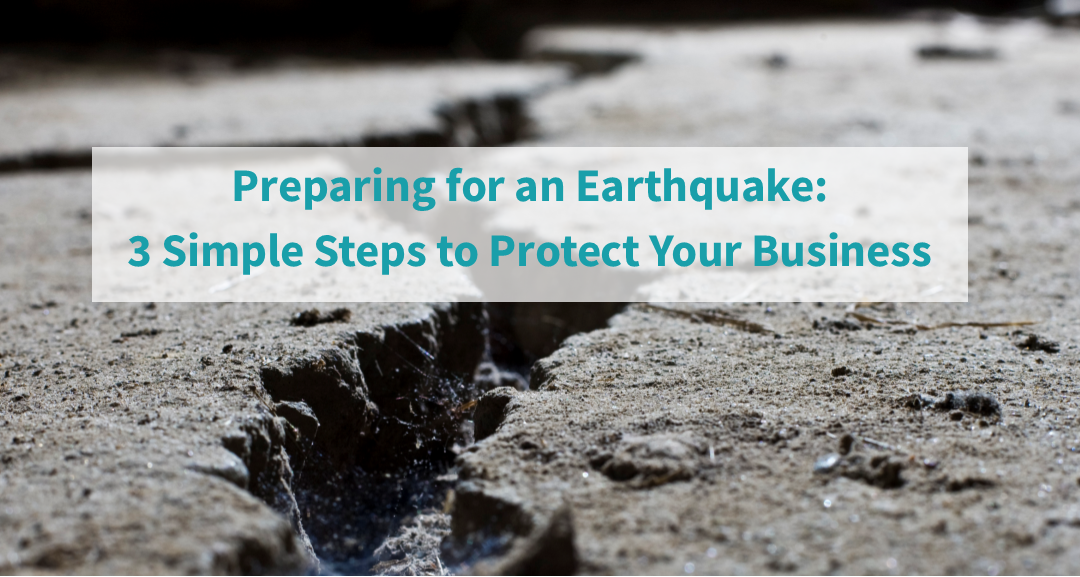 Preparing for an Earthquake: 3 Simple Steps to Protect Your Business