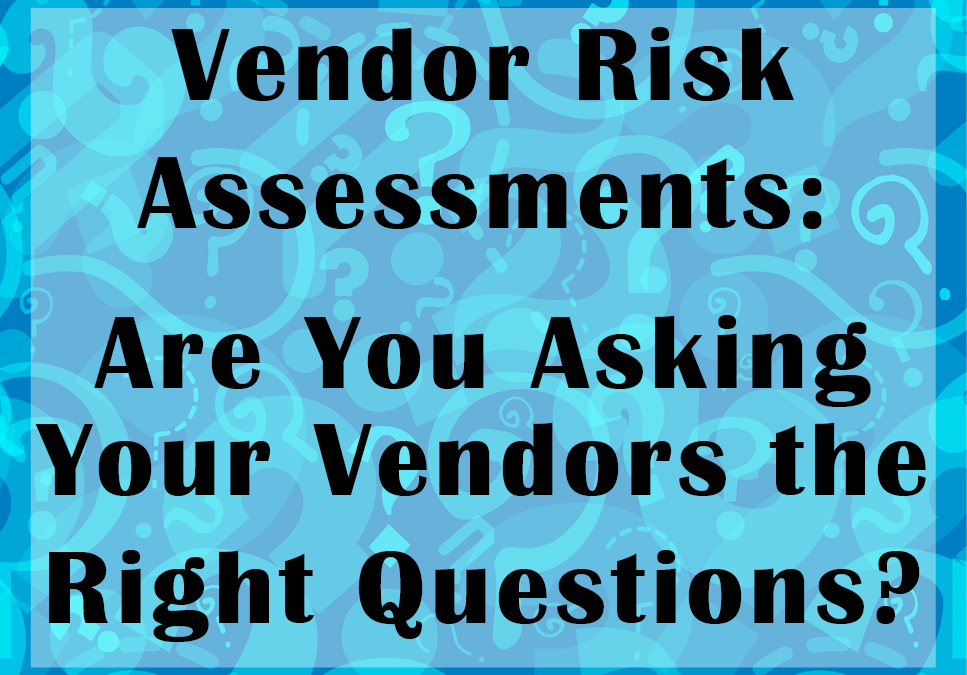 Vendor Risk Assessments: Are You Asking Your Vendors the Right Questions?