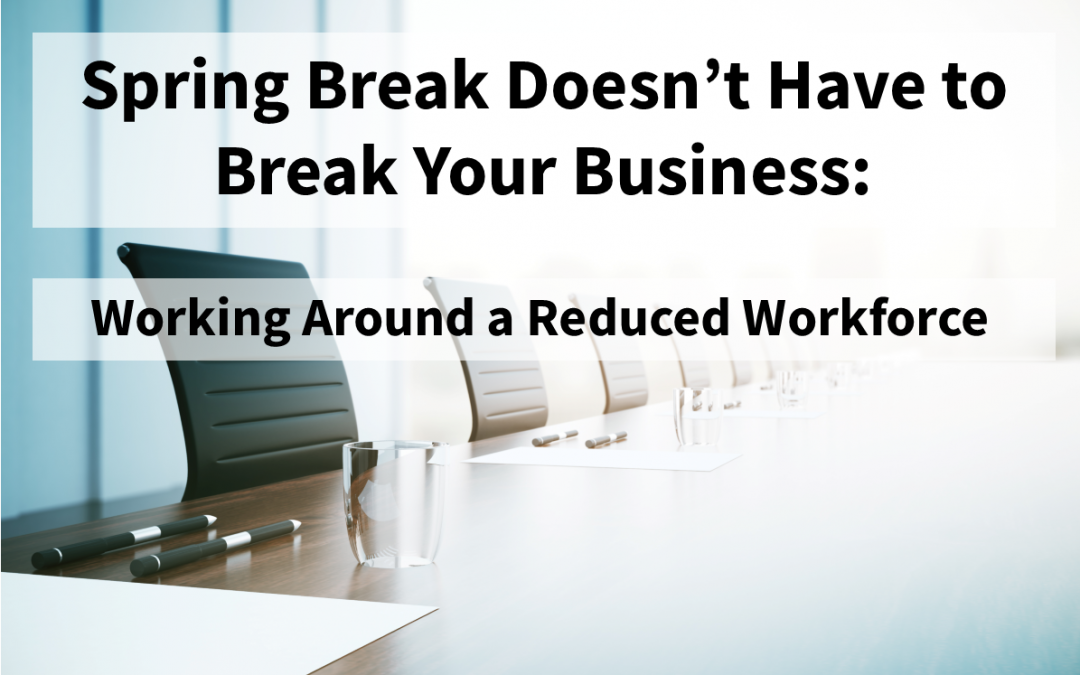 Spring Break Doesn't Have to Break Your Business: Working Around a Reduced Workforce